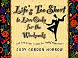 Morrow, Judy Gordon: Life's Too Short to Live Only for the Weekends: And 199 Other Truths for Daily Happiness (Life Matters)