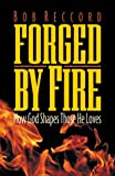 Reccord, Robert E.: Forged by Fire: How God Shapes Those He Loves