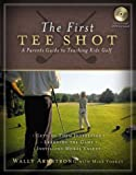 Armstrong, Wally: The First Tee Shot: A Parent's Guide to Teaching Kids Golf