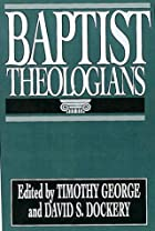 Baptist Theologians by Timothy George ed.