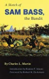 Martin, Charles L.: A Sketch of Sam Bass, the Bandit: A Graphic Narrative  His Various Train Robberies, His Death, and Accounts of the Deaths of His Gang and Their History