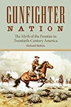 Gunfighter Nation: The Myth of the Frontier…