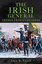 The Irish General: Thomas Francis Meagher by…