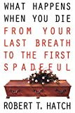 Hatch, Robert: What Happens When You Die: From Your Last Breath to the First Spadeful