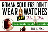 Givens, Bill: Roman Soldiers Don&#39;t Wear Watches : 333 Film Flubs-Memorable Movie Mistakes