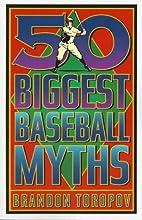50 Biggest Baseball Myths by Brandon Toropov
