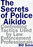 Sosa, Bill: Secrets of Police Aikido : Controlling Tactics Used by Law Enforcement Professionals