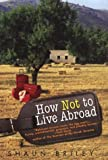 Briley, Shaun: How Not to Live Abroad: Surviving Rustic Bliss in the Spanish Countryside