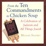 Shapiro, Michael: From The Ten Commandments To Chicken Soup: A Celebration of Judaism and all Things Jewish