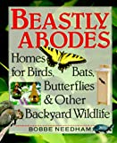 Needham, Bobbe: Beastly Abodes: Homes for Birds, Bats, Butterflies and Other Backyard Wildlife