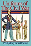 Haythornthwaite, Philip J.: Uniforms of the Civil War: In Color