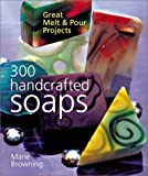 Browning, Marie: 300 Handcrafted Soaps: Great Melt & Pour Projects
