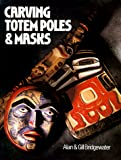 Bridgewater, Alan: Carving Totem Poles and Masks