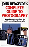 Hedgecoe, John: John Hedgecoe&#39;s Complete Guide to Photography: A Step-By-Step Course from the World&#39;s Best-Selling Photographer