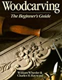 Wheeler, William: Woodcarving: The Beginner's Guide