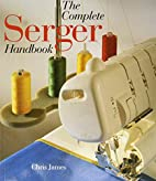 The Complete Serger Handbook by Chris James