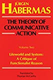Habermas, Jurgen: The Theory of Communicative Action: Lifeworld and System  A Critique of Functionalist Reason
