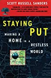 Sanders, Scott Russell: Staying Put: Making a Home in a Restless World