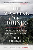 The Wasting of Borneo: Dispatches from a…