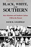 Goldfield, David R.: Black, White, and Southern: Race Relations and Southern Culture, 1940 to the Present
