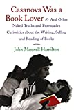 Hamilton, John Maxwell: Casanova Was a Book Lover: And Other Naked Truths and Provocative Curiosities About the Writing, Selling, and Reading of Books