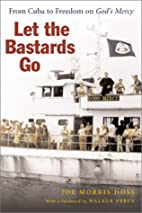 Let the bastards go : from Cuba to freedom…