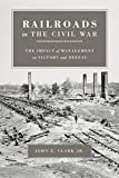 Clark, John Elwood: Railroads In The Civil War: The Impact Of Management On Victory And Defeat