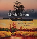 Lockwood, C. C.: Marsh Mission: Capturing The Vanishing Wetlands