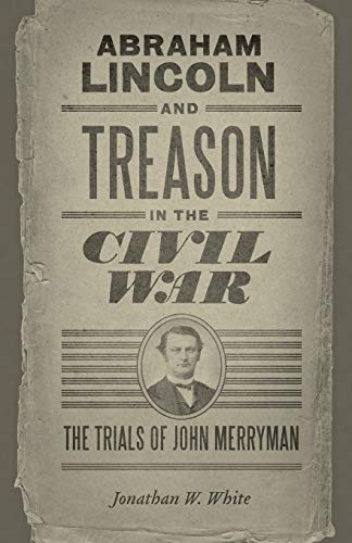 abraham-lincoln-and-treason-in-the-civil-war-the-trials-of-john-merryman-conflicting-worlds-new-dimensions-of-the-american-civil-war