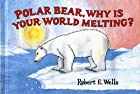 Polar Bear, Why Is Your World Melting? by…