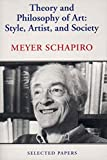 Schapiro, Meyer: Theory and Philosophy of Art: Style, Artist, and Society, Selected Papers Volume IV