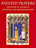 Roger S. Wieck: Painted Prayers: The Book of Hours in Medieval and Renaissance Art