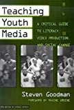 Steven Goodman: Teaching Youth Media: A Critical Guide to Literacy, Video Production, & Social Change (Series on School Reform, 36)
