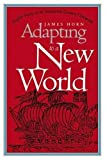 James P. P. Horn: Adapting to a New World: English Society in the Seventeenth-Century Chesapeake (Institute of Early American History and Culture)