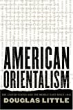 Douglas Little: American Orientalism: The United States and the Middle East since 1945