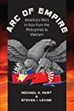 Hunt, Michael H.: Arc of Empire: America's Wars in Asia from the Philippines to Vietnam (H. Eugene and Lillian Youngs Lehman Series)