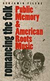 Filene, Benjamin: Romancing the Folk: Public Memory and American Roots Music