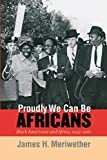 Meriwether, James Hunter: Proudly We Can Be Africans: Black Americans and Africa, 1935-1961
