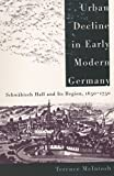 McIntosh, Terence: Urban Decline in Early Modern Germany: Schwabisch Hall and Its Region, 1650-1750