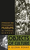 Penny, H. Glenn: Objects of Culture: Ethnology and Ethnographic Museums in Imperial Germany