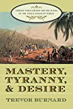 Burnard, Trevor: Mastery, Tyranny, and Desire: Thomas Thistlewood and His Slaves in the Anglo-Jamaican World