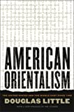 Little, Douglas: American Orientalism: The United States and the Middle East Since 1945