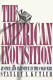 Kutler, Stanley I.: The American Inquisition: Justice and Injustice in the Cold War