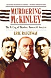 Rauchway, Eric: Murdering McKinley: The Making of Theodore Roosevelt&#39;s America