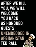 Rall, Ted: After We Kill You, We Will Welcome You Back as Honored Guests: Unembedded in Afghanistan