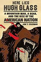 Here Lies Hugh Glass: A Mountain Man, a…