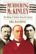 Murdering McKinley : the making of Theodore…