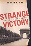 May, Ernest R.: Strange Victory: Hitler's Conquest of France