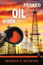 When Oil Peaked by Kenneth S. Deffeyes