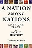 Bender, Thomas: A Nation Among Nations: America&#39;s Place in World History